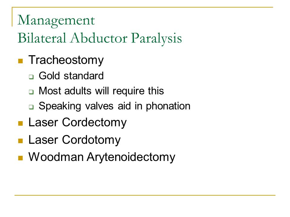 Management Bilateral Abductor Paralysis Tracheostomy  Gold standard  Most adults will require this  Speaking valves aid in phonation Laser Cordecto