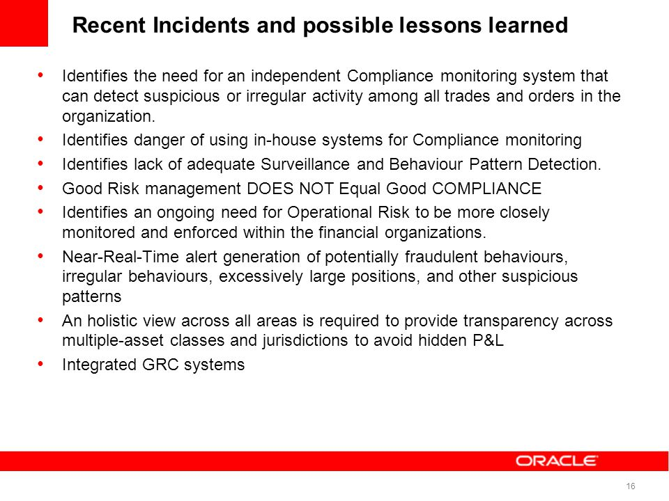 16 Recent Incidents and possible lessons learned Identifies the need for an independent Compliance monitoring system that can detect suspicious or irr