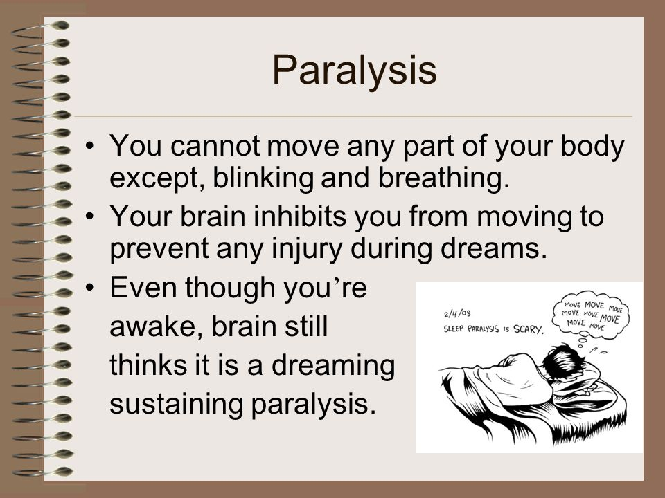 Paralysis You cannot move any part of your body except, blinking and breathing. Your brain inhibits you from moving to prevent any injury during dream