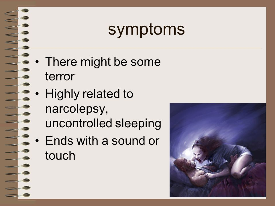 symptoms There might be some terror Highly related to narcolepsy, uncontrolled sleeping Ends with a sound or touch