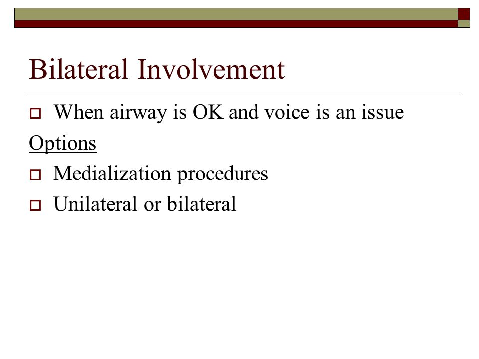 Bilateral Involvement  When airway problems are an issue Options  Tracheotomy  Cordotomy  Arytenoidectomy  Thryoplasty (Lateralization)  Dennervation/Reinnervation