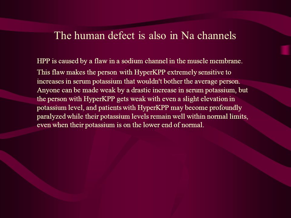 HPP is caused by a flaw in a sodium channel in the muscle membrane. This flaw makes the person with HyperKPP extremely sensitive to increases in serum