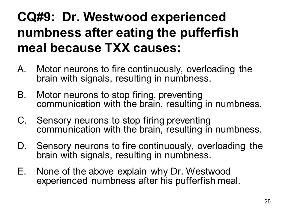 25 CQ#9: Dr. Westwood experienced numbness after eating the pufferfish meal because TXX causes: A.Motor neurons to fire continuously, overloading the