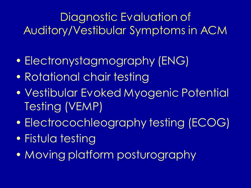 Diagnostic Evaluation of Auditory/Vestibular Symptoms in ACM Electronystagmography (ENG) Rotational chair testing Vestibular Evoked Myogenic Potential Testing (VEMP) Electrocochleography testing (ECOG) Fistula testing Moving platform posturography