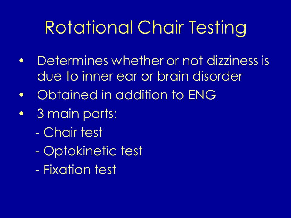 Determines whether or not dizziness is due to inner ear or brain disorder Obtained in addition to ENG 3 main parts: - Chair test - Optokinetic test - Fixation test