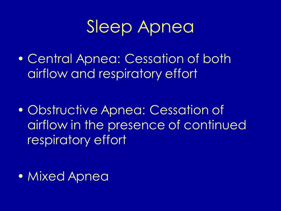 Sleep Apnea Central Apnea: Cessation of both airflow and respiratory effort Obstructive Apnea: Cessation of airflow in the presence of continued respiratory effort Mixed Apnea