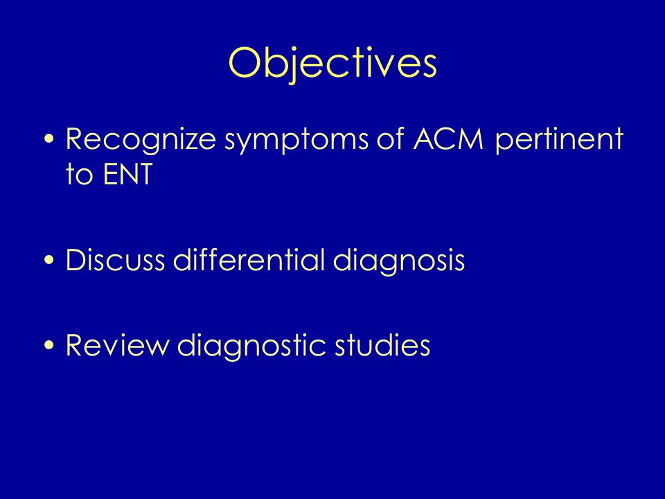Objectives Recognize symptoms of ACM pertinent to ENT Discuss differential diagnosis Review diagnostic studies