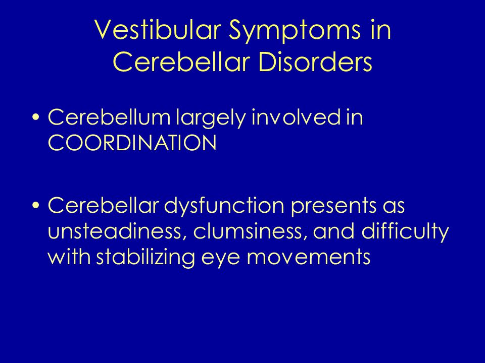 Vestibular Symptoms in Cerebellar Disorders Cerebellum largely involved in COORDINATION Cerebellar dysfunction presents as unsteadiness, clumsiness, and difficulty with stabilizing eye movements