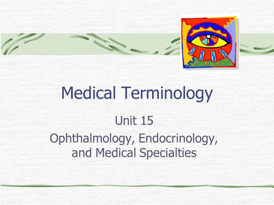 Medical Terminology Unit 15 Ophthalmology, Endocrinology, and Medical Specialties