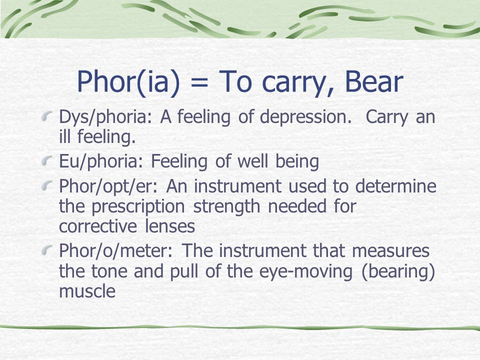 Phor(ia) = To carry, Bear Dys/phoria: A feeling of depression.
