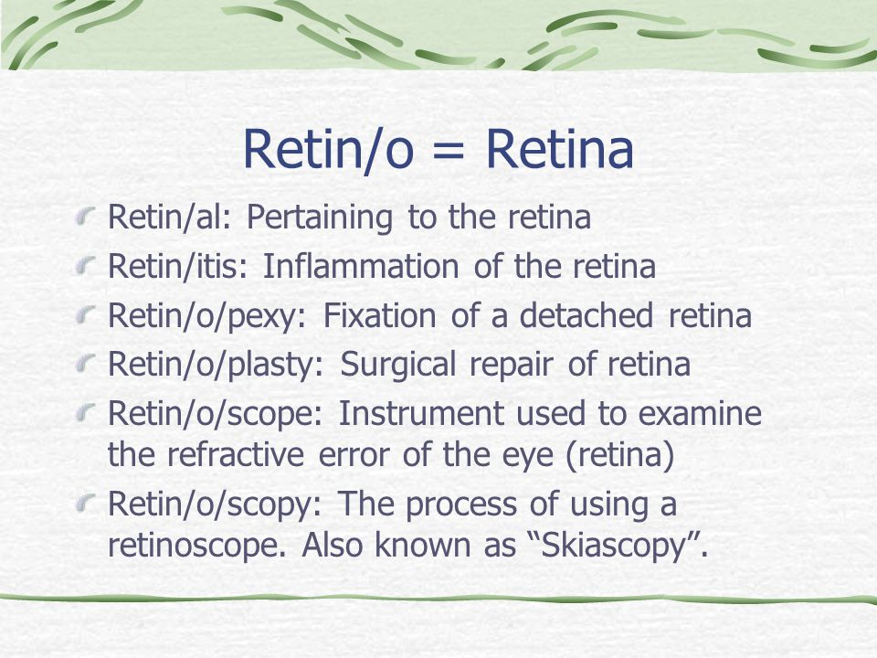 Retin/o = Retina Retin/al: Pertaining to the retina Retin/itis: Inflammation of the retina Retin/o/pexy: Fixation of a detached retina Retin/o/plasty: Surgical repair of retina Retin/o/scope: Instrument used to examine the refractive error of the eye (retina) Retin/o/scopy: The process of using a retinoscope.