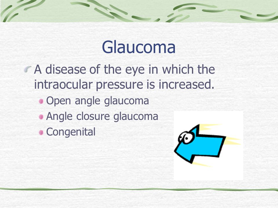 Glaucoma A disease of the eye in which the intraocular pressure is increased.