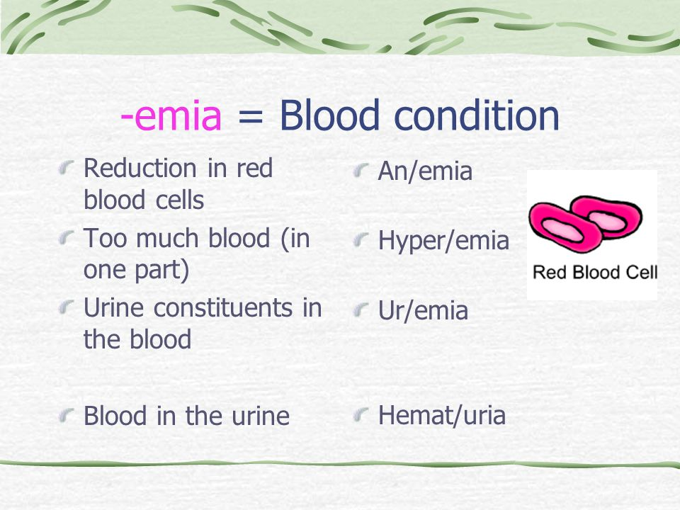 -emia = Blood condition Reduction in red blood cells Too much blood (in one part) Urine constituents in the blood Blood in the urine An/emia Hyper/emia Ur/emia Hemat/uria