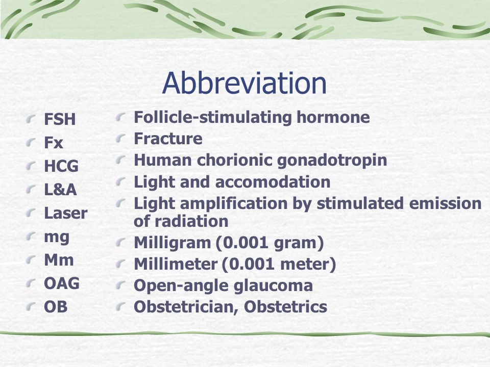 Abbreviation FSH Fx HCG L&A Laser mg Mm OAG OB Follicle-stimulating hormone Fracture Human chorionic gonadotropin Light and accomodation Light amplification by stimulated emission of radiation Milligram (0.001 gram) Millimeter (0.001 meter) Open-angle glaucoma Obstetrician, Obstetrics