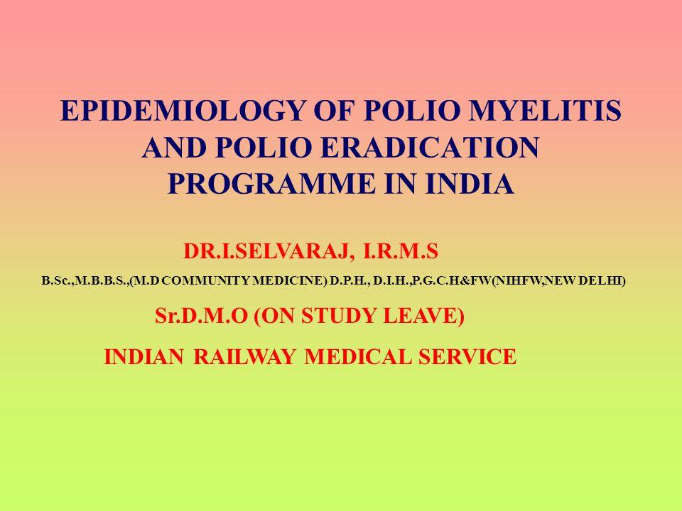 EPIDEMIOLOGY OF POLIO MYELITIS AND POLIO ERADICATION PROGRAMME IN INDIA DR.I.SELVARAJ, I.R.M.S B.Sc.,M.B.B.S.,(M.D COMMUNITY MEDICINE) D.P.H., D.I.H.,