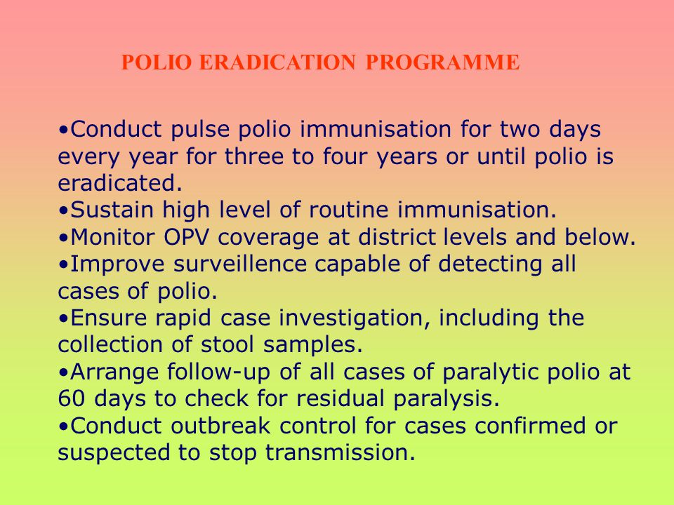 Conduct pulse polio immunisation for two days every year for three to four years or until polio is eradicated. Sustain high level of routine immunisat