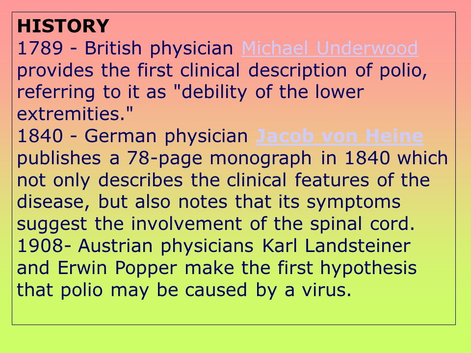 HISTORY 1789 - British physician Michael Underwood provides the first clinical description of polio, referring to it as