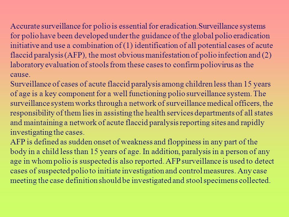 Accurate surveillance for polio is essential for eradication.Surveillance systems for polio have been developed under the guidance of the global polio