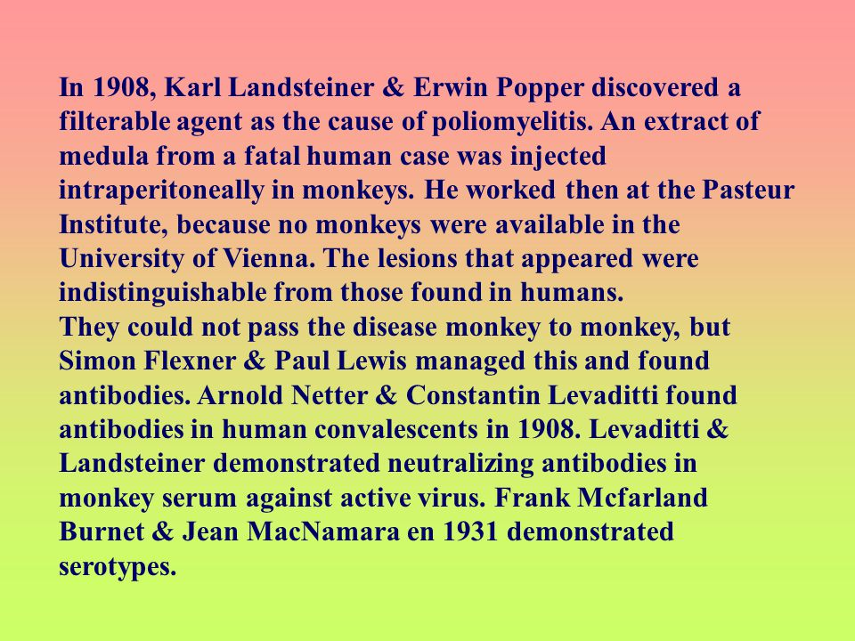 In 1908, Karl Landsteiner & Erwin Popper discovered a filterable agent as the cause of poliomyelitis. An extract of medula from a fatal human case was