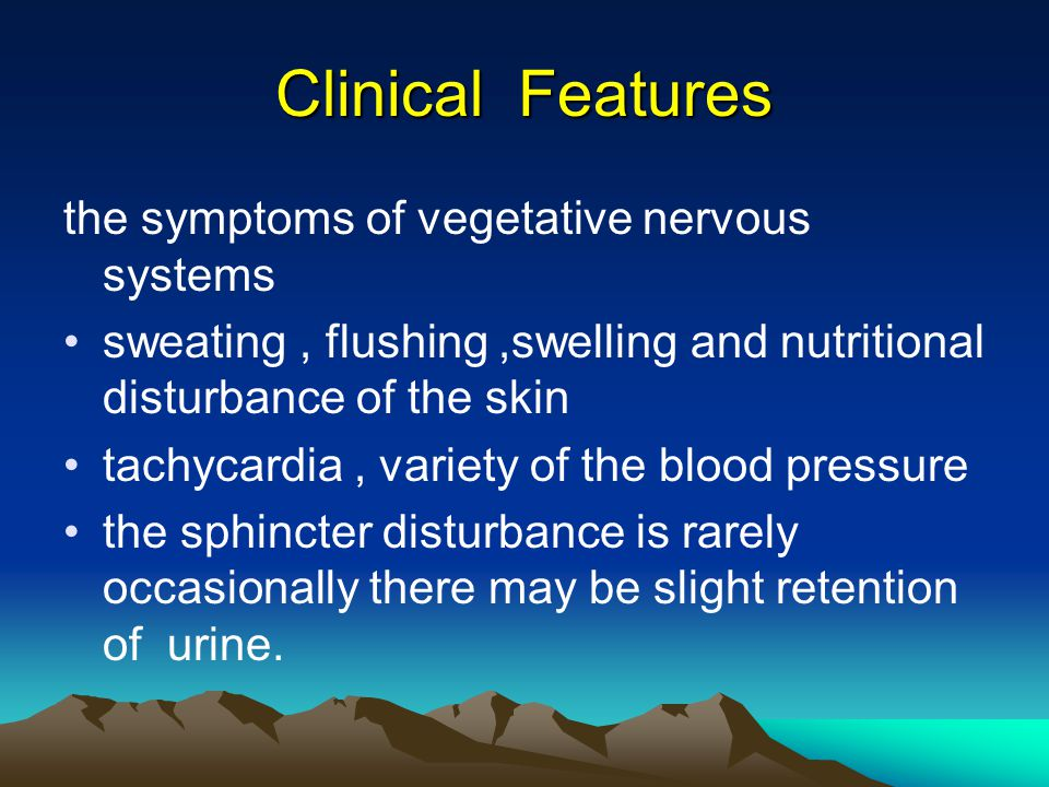 Clinical Features the symptoms of vegetative nervous systems sweating, flushing,swelling and nutritional disturbance of the skin tachycardia, variety of the blood pressure the sphincter disturbance is rarely occasionally there may be slight retention of urine.