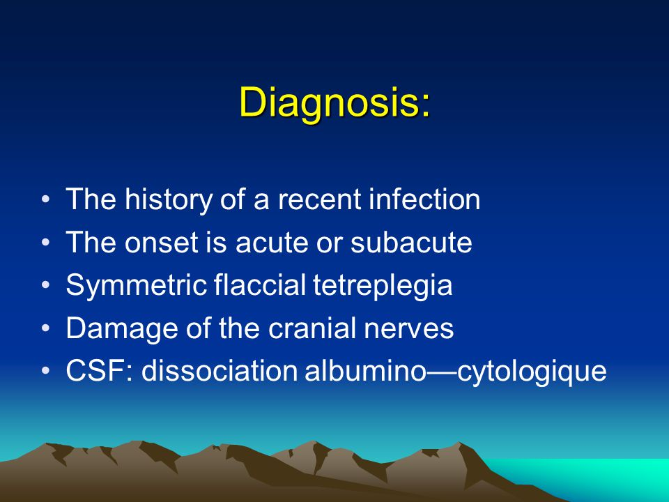 Diagnosis: The history of a recent infection The onset is acute or subacute Symmetric flaccial tetreplegia Damage of the cranial nerves CSF: dissociation albumino—cytologique