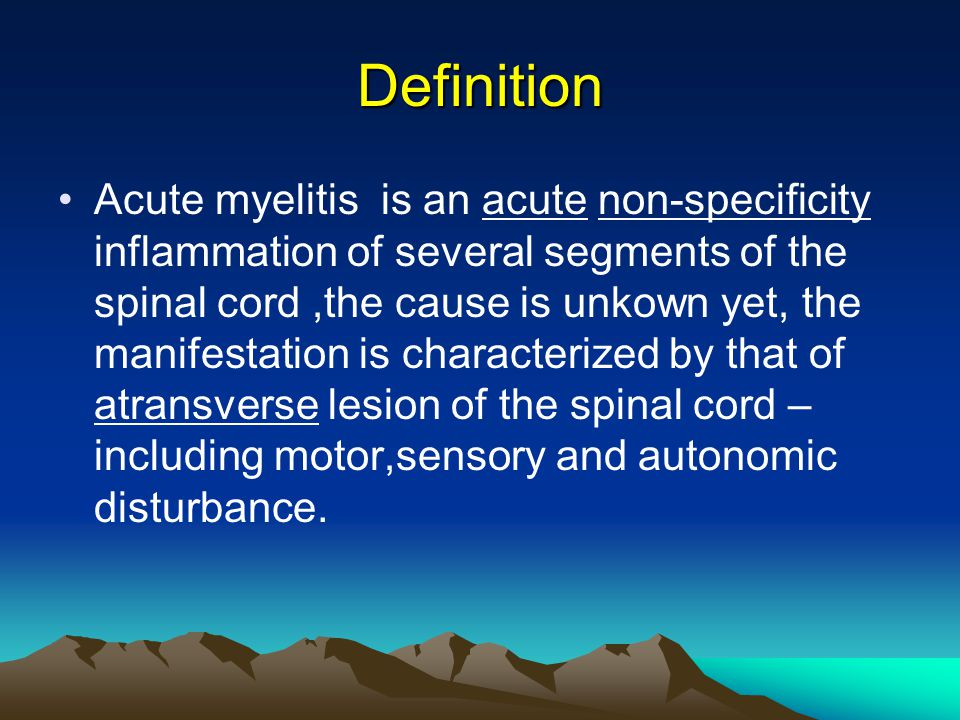 Definition Acute myelitis is an acute non-specificity inflammation of several segments of the spinal cord,the cause is unkown yet, the manifestation is characterized by that of atransverse lesion of the spinal cord – including motor,sensory and autonomic disturbance.