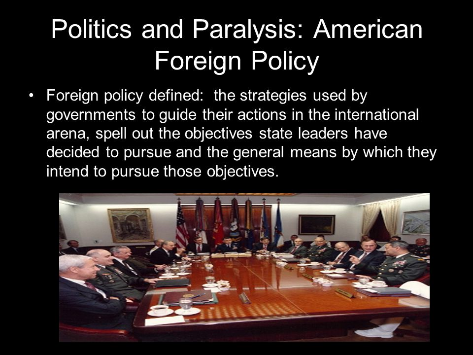 Politics and Paralysis: American Foreign Policy Foreign policy defined: the strategies used by governments to guide their actions in the international arena, spell out the objectives state leaders have decided to pursue and the general means by which they intend to pursue those objectives.