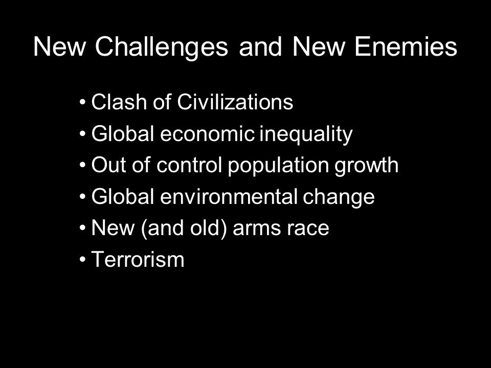 New Challenges and New Enemies Clash of Civilizations Global economic inequality Out of control population growth Global environmental change New (and old) arms race Terrorism
