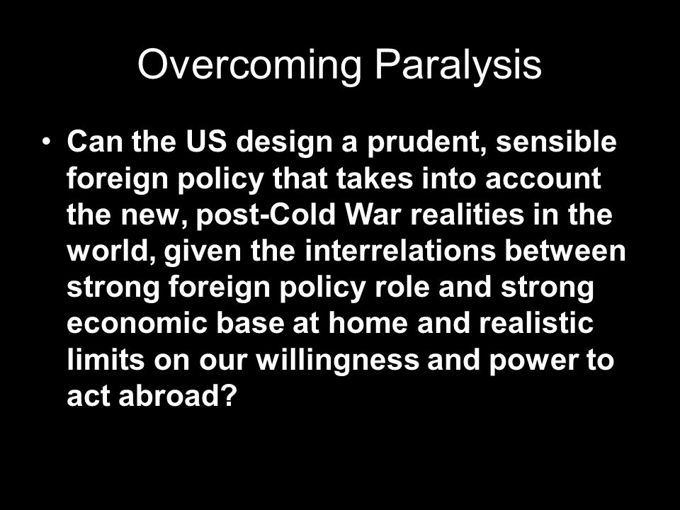 Overcoming Paralysis Can the US design a prudent, sensible foreign policy that takes into account the new, post-Cold War realities in the world, given the interrelations between strong foreign policy role and strong economic base at home and realistic limits on our willingness and power to act abroad