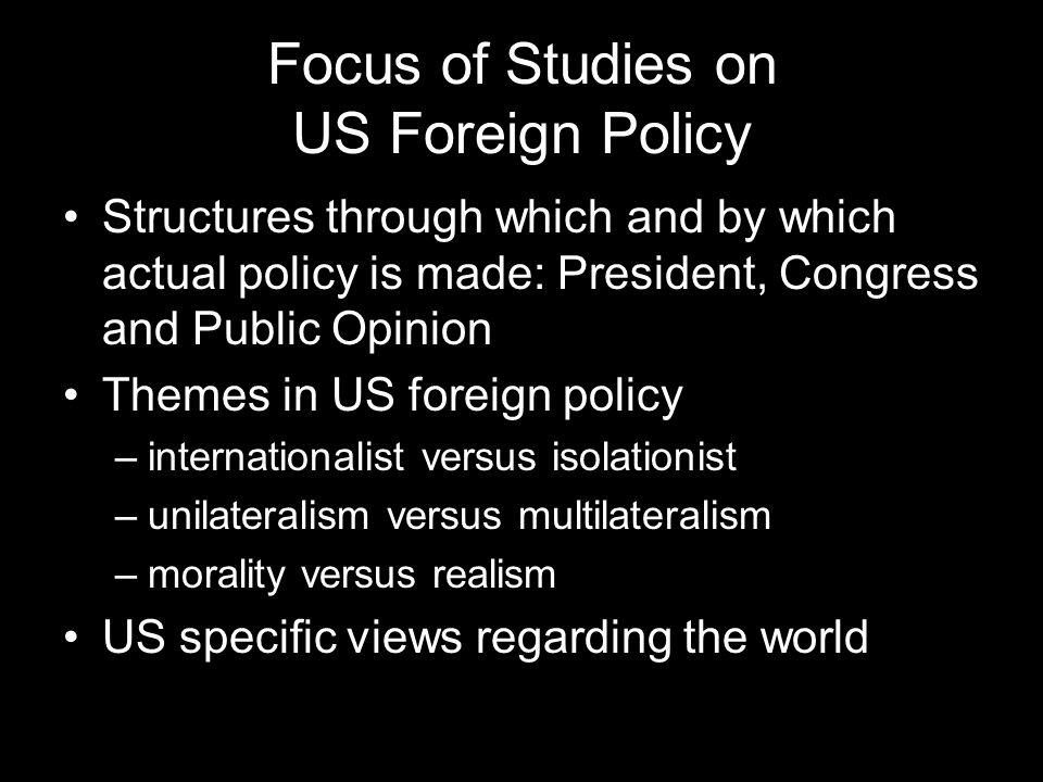 Focus of Studies on US Foreign Policy Structures through which and by which actual policy is made: President, Congress and Public Opinion Themes in US foreign policy –internationalist versus isolationist –unilateralism versus multilateralism –morality versus realism US specific views regarding the world