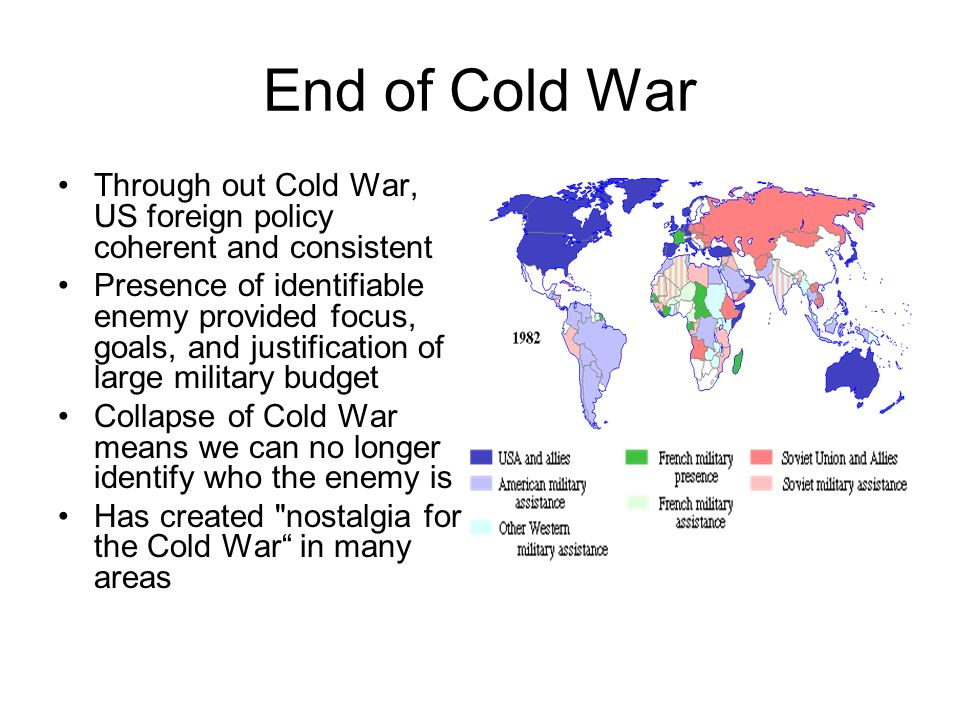 End of Cold War Through out Cold War, US foreign policy coherent and consistent Presence of identifiable enemy provided focus, goals, and justification of large military budget Collapse of Cold War means we can no longer identify who the enemy is Has created nostalgia for the Cold War in many areas