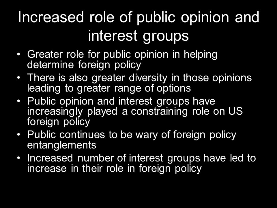 Increased role of public opinion and interest groups Greater role for public opinion in helping determine foreign policy There is also greater diversity in those opinions leading to greater range of options Public opinion and interest groups have increasingly played a constraining role on US foreign policy Public continues to be wary of foreign policy entanglements Increased number of interest groups have led to increase in their role in foreign policy