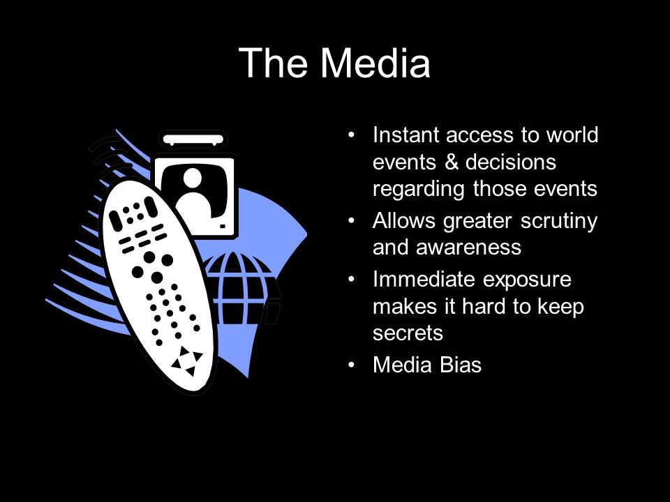 The Media Instant access to world events & decisions regarding those events Allows greater scrutiny and awareness Immediate exposure makes it hard to keep secrets Media Bias