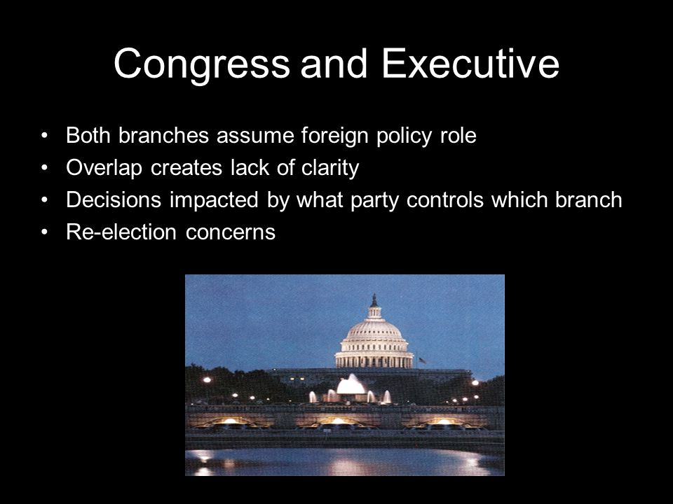 Congress and Executive Both branches assume foreign policy role Overlap creates lack of clarity Decisions impacted by what party controls which branch Re-election concerns