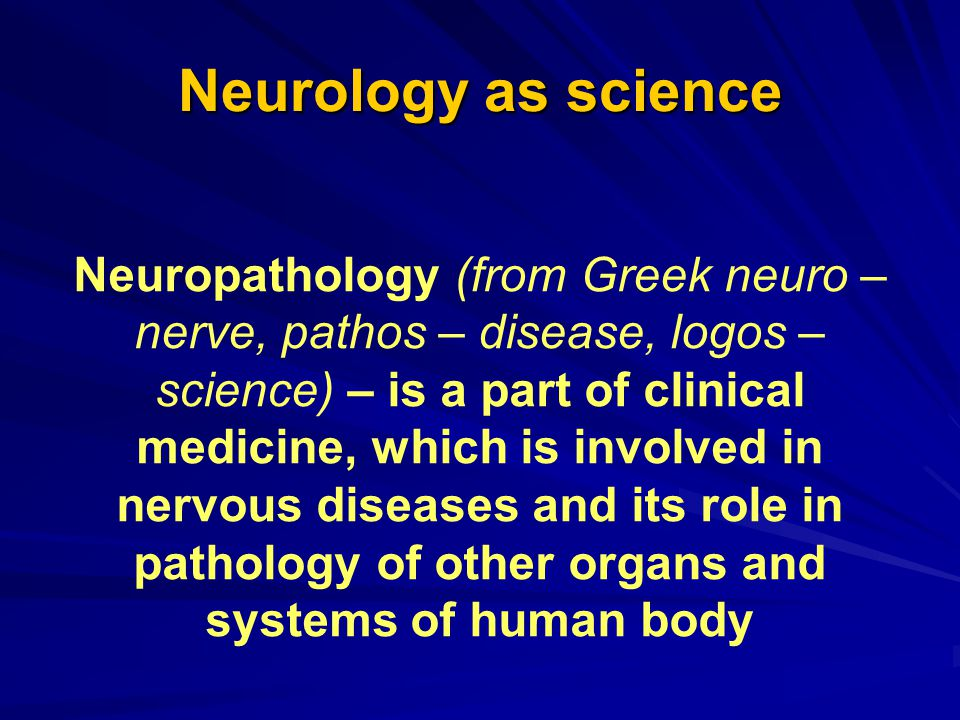 Neurology as science Neuropathology (from Greek neuro – nerve, pathos – disease, logos – science) – is a part of clinical medicine, which is involved in nervous diseases and its role in pathology of other organs and systems of human body
