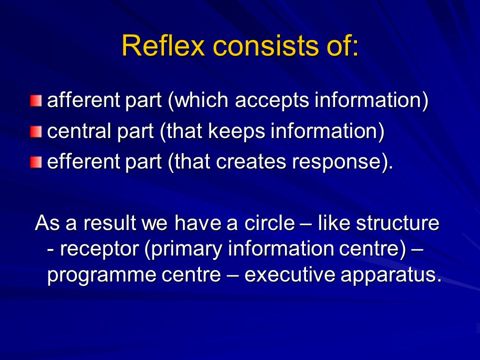 Reflex consists of: afferent part (which accepts information) central part (that keeps information) efferent part (that creates response).