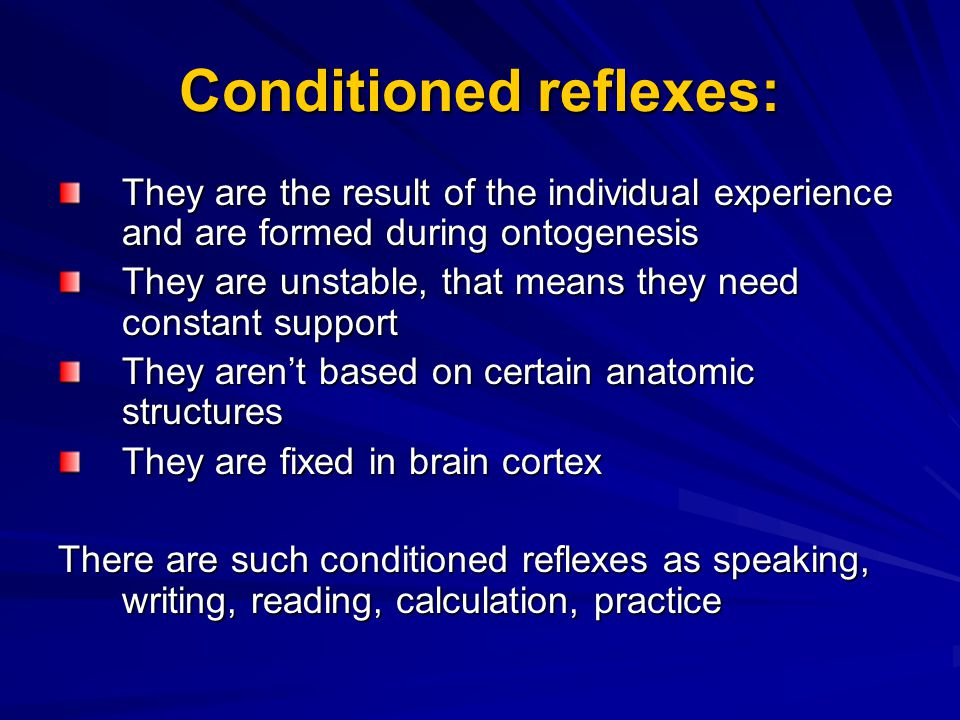 Conditioned reflexes: They are the result of the individual experience and are formed during ontogenesis They are unstable, that means they need constant support They aren't based on certain anatomic structures They are fixed in brain cortex There are such conditioned reflexes as speaking, writing, reading, calculation, practice