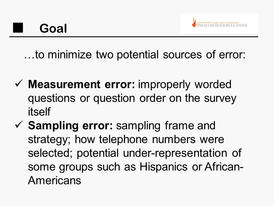 Goal …to minimize two potential sources of error: Measurement error: improperly worded questions or question order on the survey itself Sampling error