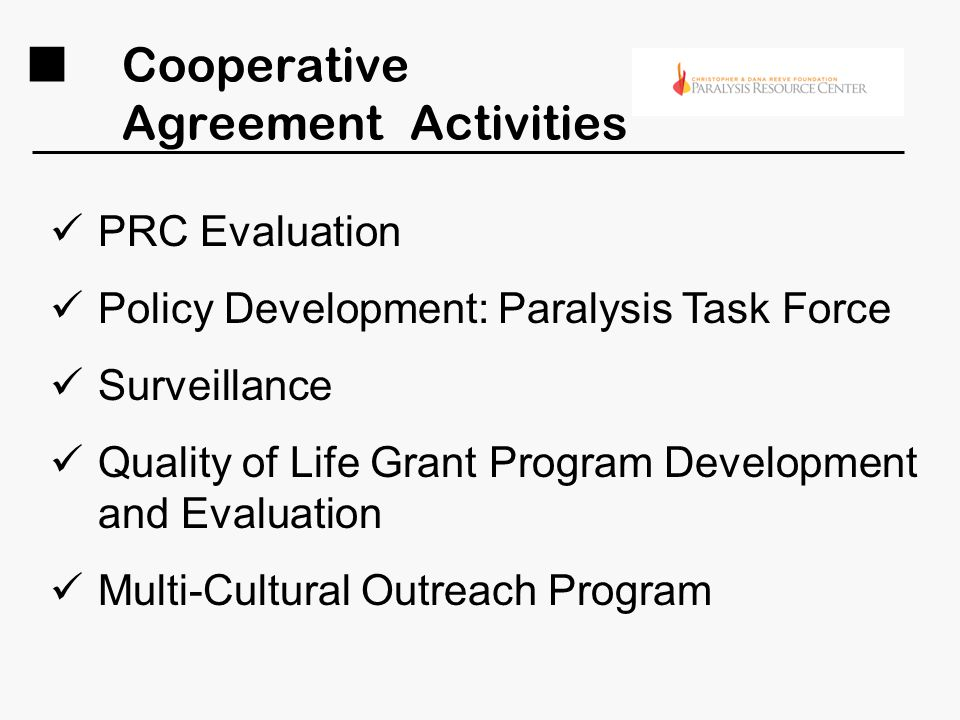 Cooperative Agreement Activities PRC Evaluation Policy Development: Paralysis Task Force Surveillance Quality of Life Grant Program Development and Evaluation Multi-Cultural Outreach Program
