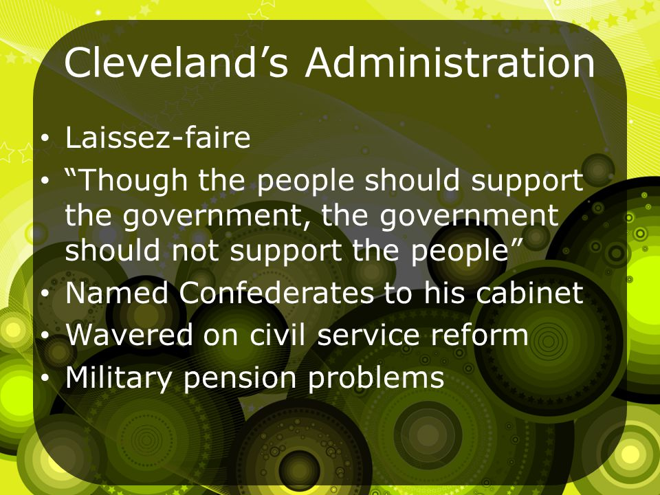 Cleveland's Administration Laissez-faire Though the people should support the government, the government should not support the people Named Confederates to his cabinet Wavered on civil service reform Military pension problems