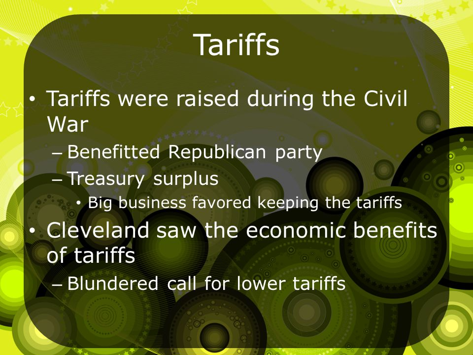 Tariffs Tariffs were raised during the Civil War – Benefitted Republican party – Treasury surplus Big business favored keeping the tariffs Cleveland saw the economic benefits of tariffs – Blundered call for lower tariffs