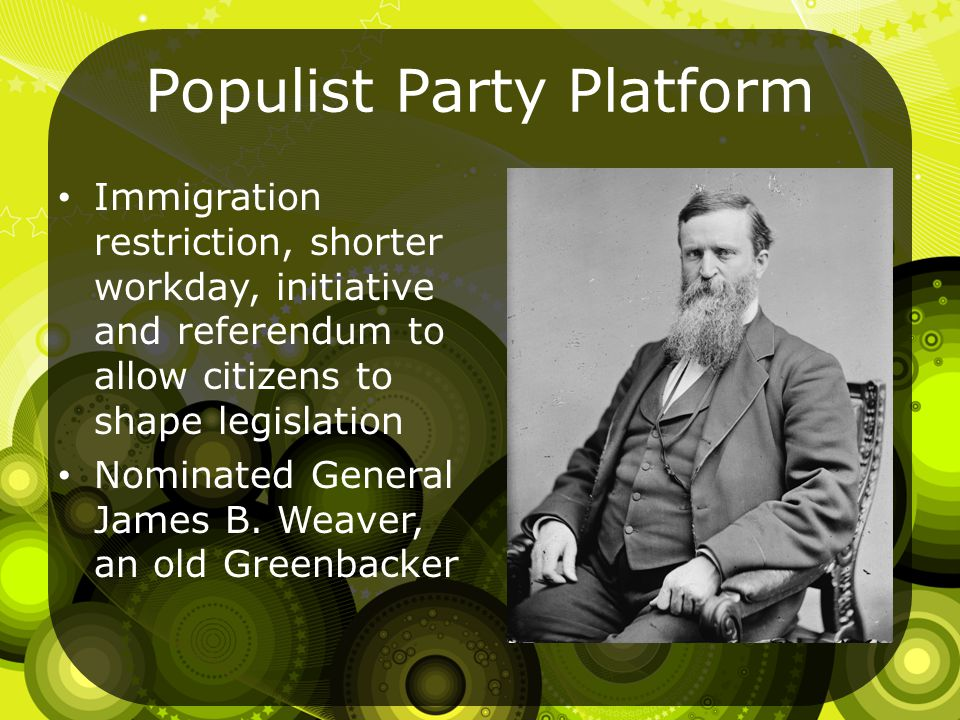 Populist Party Platform Immigration restriction, shorter workday, initiative and referendum to allow citizens to shape legislation Nominated General James B.