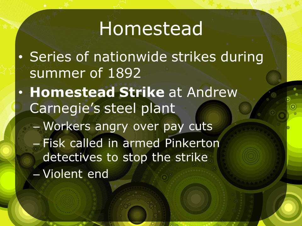 Homestead Series of nationwide strikes during summer of 1892 Homestead Strike at Andrew Carnegie's steel plant – Workers angry over pay cuts – Fisk called in armed Pinkerton detectives to stop the strike – Violent end