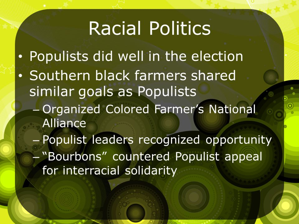 Racial Politics Populists did well in the election Southern black farmers shared similar goals as Populists – Organized Colored Farmer's National Alliance – Populist leaders recognized opportunity – Bourbons countered Populist appeal for interracial solidarity
