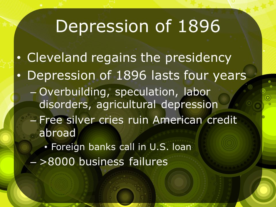 Depression of 1896 Cleveland regains the presidency Depression of 1896 lasts four years – Overbuilding, speculation, labor disorders, agricultural depression – Free silver cries ruin American credit abroad Foreign banks call in U.S.