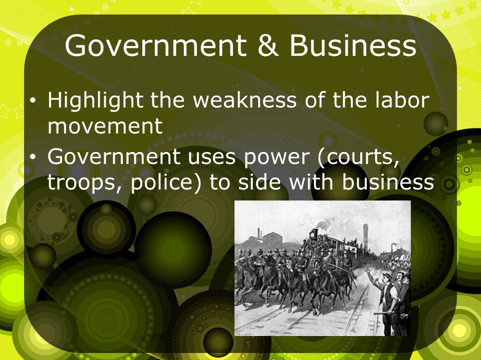 Government & Business Highlight the weakness of the labor movement Government uses power (courts, troops, police) to side with business