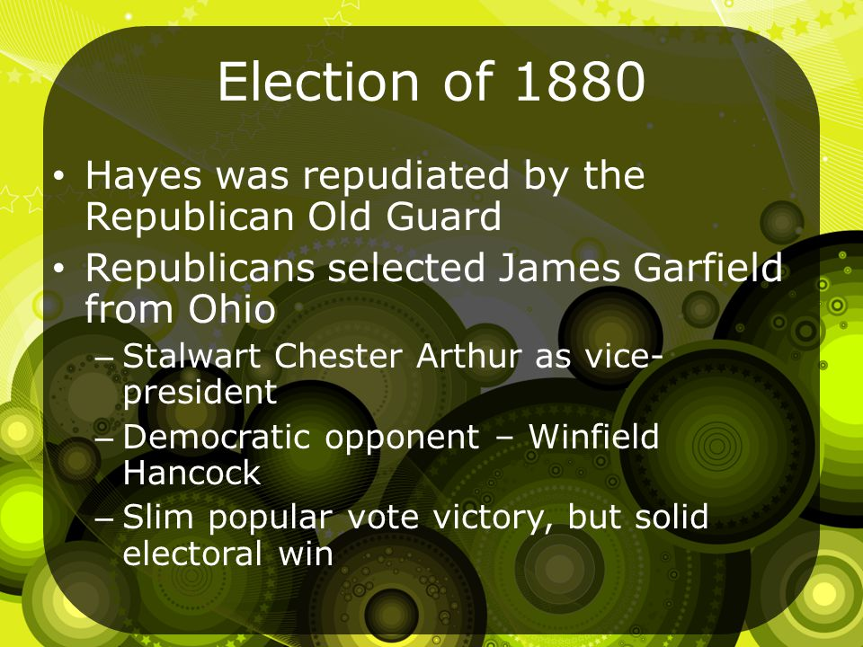 Election of 1880 Hayes was repudiated by the Republican Old Guard Republicans selected James Garfield from Ohio – Stalwart Chester Arthur as vice- president – Democratic opponent – Winfield Hancock – Slim popular vote victory, but solid electoral win