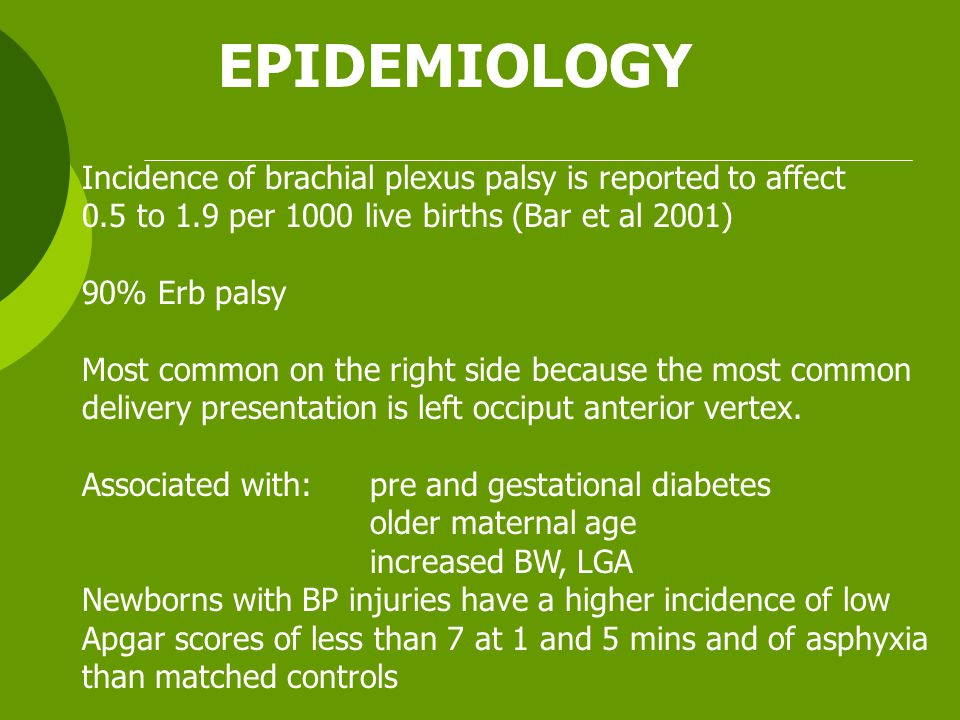 EPIDEMIOLOGY Incidence of brachial plexus palsy is reported to affect 0.5 to 1.9 per 1000 live births (Bar et al 2001) 90% Erb palsy Most common on the right side because the most common delivery presentation is left occiput anterior vertex.
