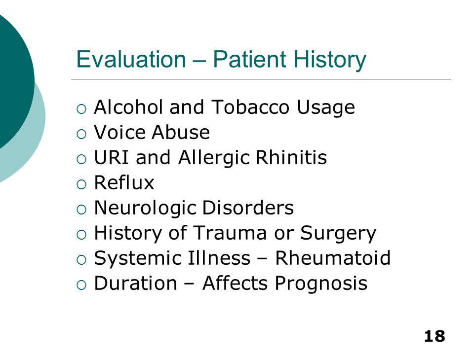 18 Evaluation – Patient History  Alcohol and Tobacco Usage  Voice Abuse  URI and Allergic Rhinitis  Reflux  Neurologic Disorders  History of Tra