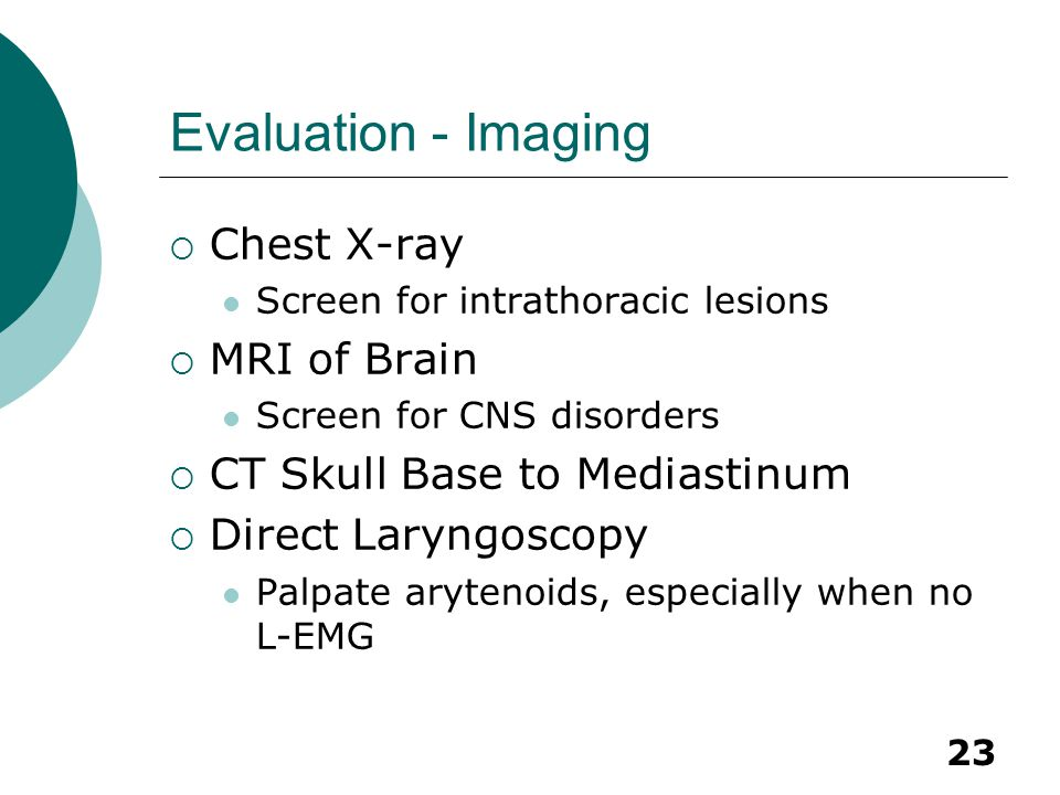 23 Evaluation - Imaging  Chest X-ray Screen for intrathoracic lesions  MRI of Brain Screen for CNS disorders  CT Skull Base to Mediastinum  Direct